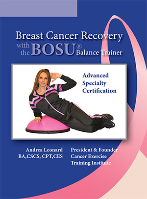Fitness Certifications: BOSU Breast Cancer Recovery Cancer Exercise Training Institute